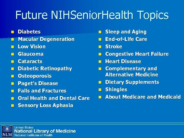 Future NIHSenior. Health Topics n n n Diabetes Macular Degeneration Low Vision Glaucoma Cataracts