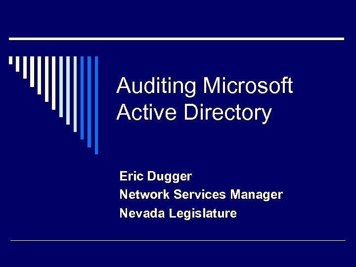 Auditing Microsoft Active Directory Eric Dugger Network Services Manager Nevada Legislature