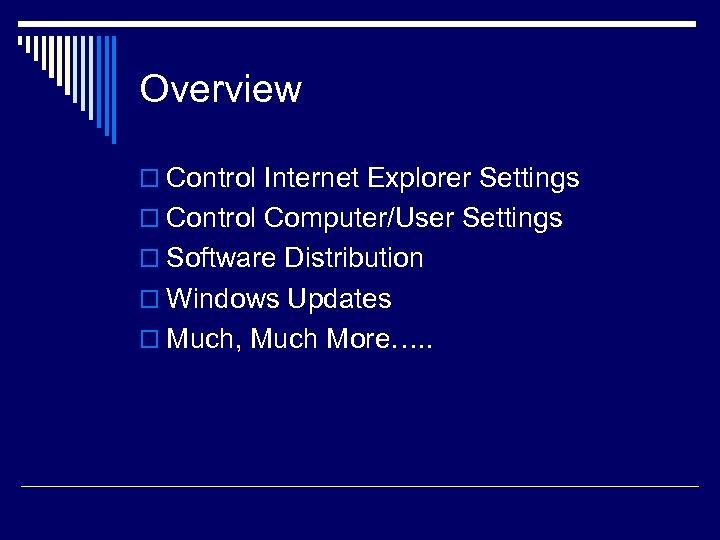 Overview o Control Internet Explorer Settings o Control Computer/User Settings o Software Distribution o