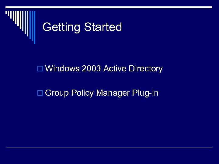 Getting Started o Windows 2003 Active Directory o Group Policy Manager Plug-in