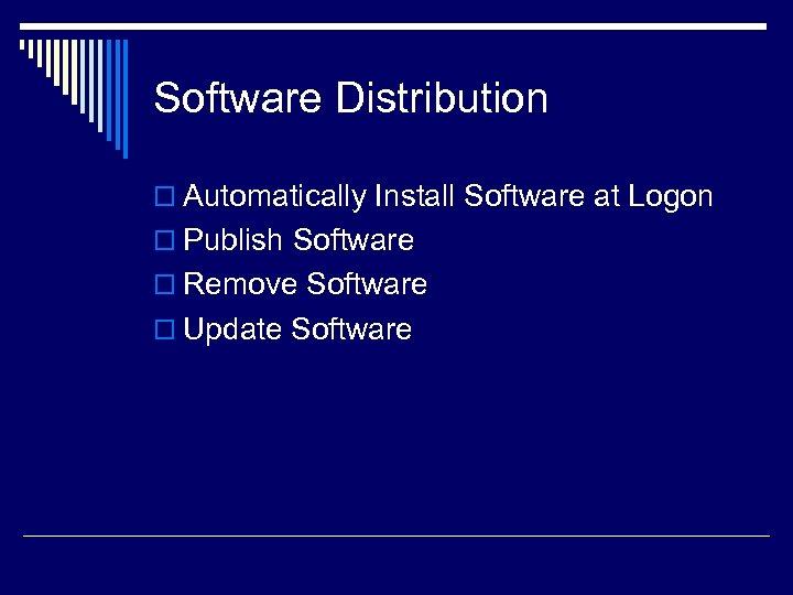 Software Distribution o Automatically Install Software at Logon o Publish Software o Remove Software