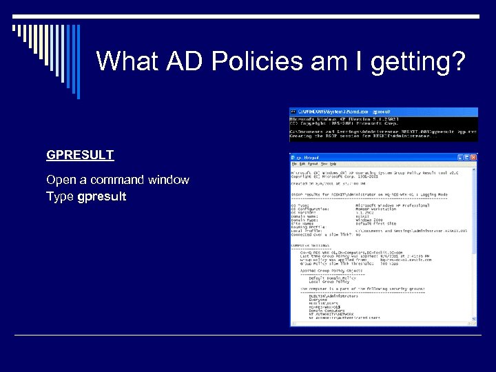 What AD Policies am I getting? GPRESULT Open a command window Type gpresult