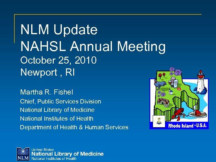 NLM Update NAHSL Annual Meeting October 25, 2010 Newport , RI Martha R. Fishel