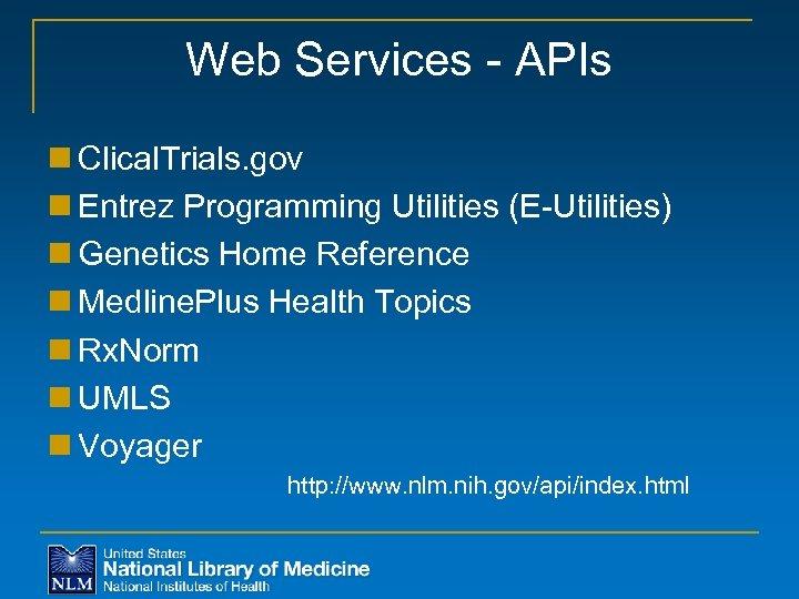 Web Services - APIs n Clical. Trials. gov n Entrez Programming Utilities (E-Utilities) n