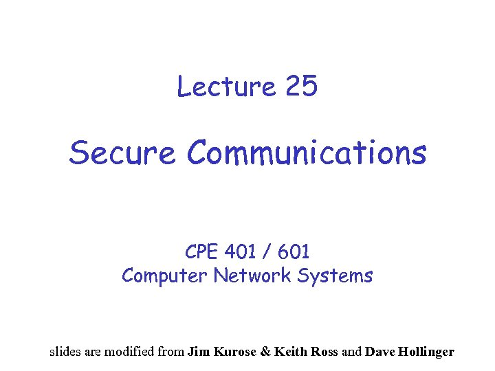 Lecture 25 Secure Communications CPE 401 / 601 Computer Network Systems slides are modified