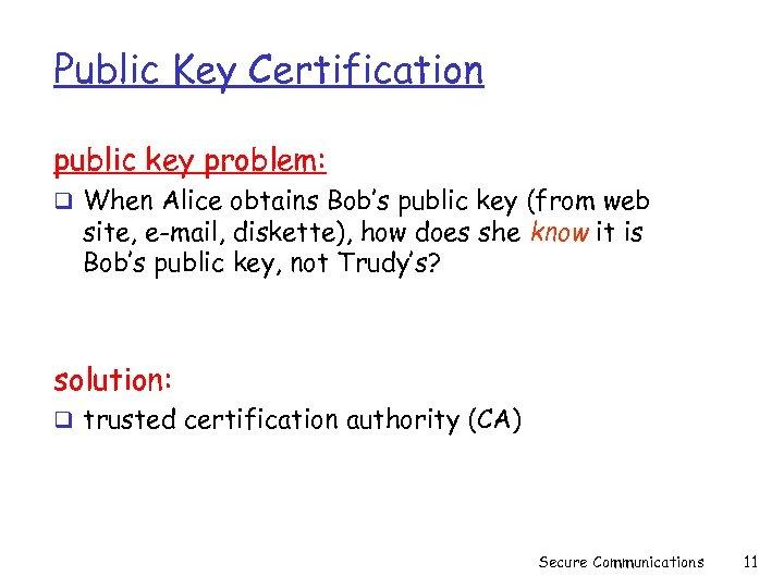 Public Key Certification public key problem: q When Alice obtains Bob's public key (from