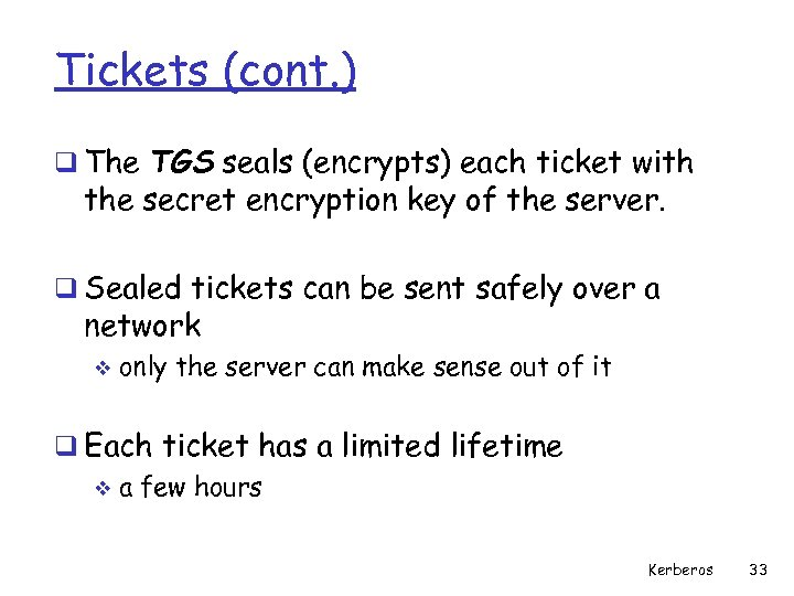Tickets (cont. ) q The TGS seals (encrypts) each ticket with the secret encryption