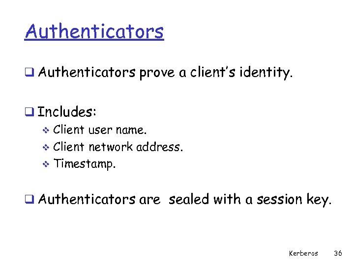 Authenticators q Authenticators prove a client's identity. q Includes: v Client user name. v