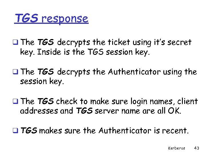 TGS response q The TGS decrypts the ticket using it's secret key. Inside is