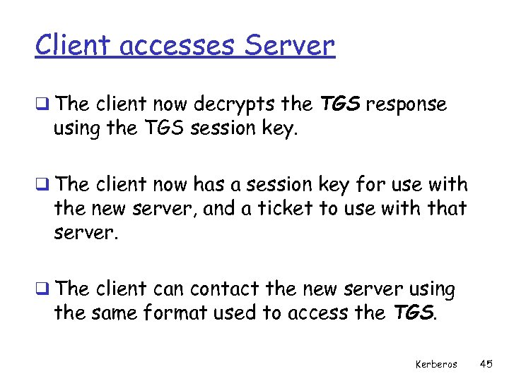Client accesses Server q The client now decrypts the TGS response using the TGS