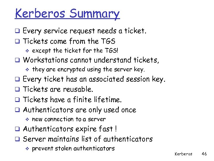 Kerberos Summary q Every service request needs a ticket. q Tickets come from the