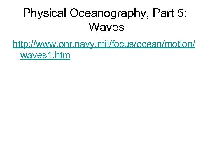 Physical Oceanography, Part 5: Waves http: //www. onr. navy. mil/focus/ocean/motion/ waves 1. htm