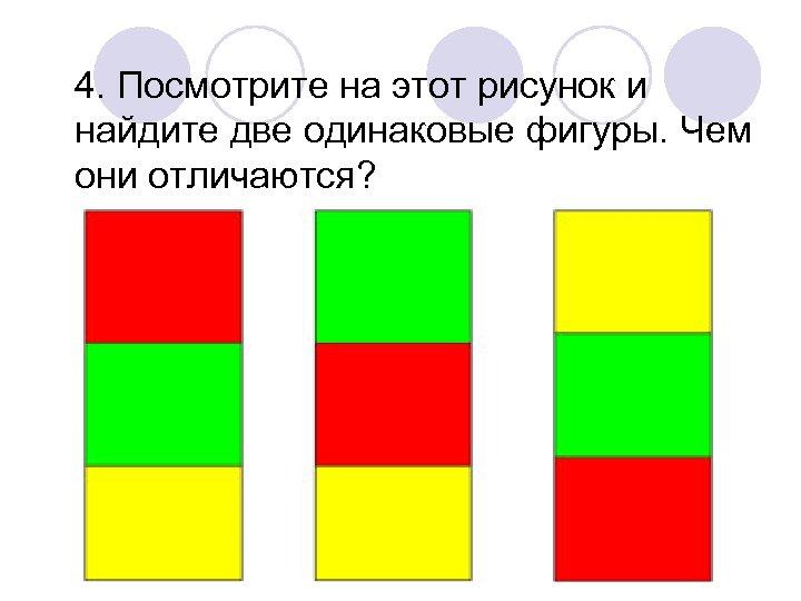 4. Посмотрите на этот рисунок и найдите две одинаковые фигуры. Чем они отличаются?