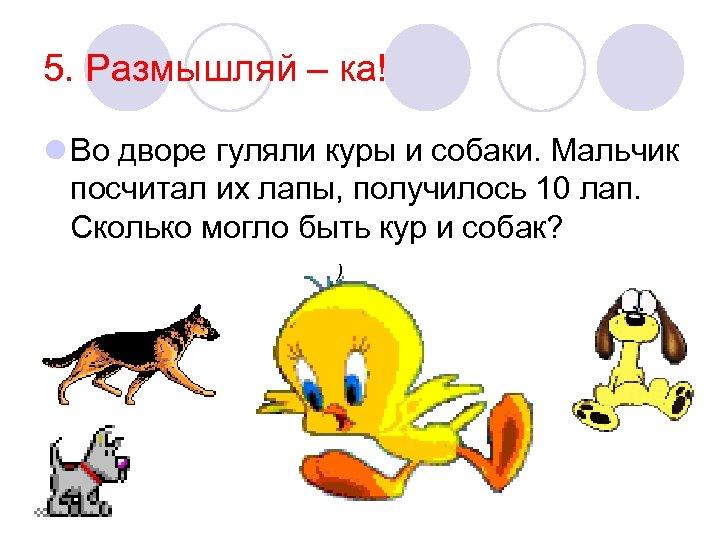 5. Размышляй – ка! l Во дворе гуляли куры и собаки. Мальчик посчитал их