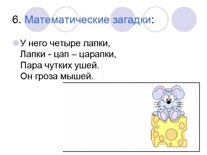 6. Математические загадки: l У него четыре лапки, Лапки - цап – царапки, Пара