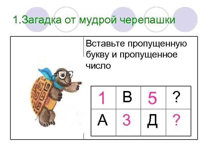 1. Загадка от мудрой черепашки Вставьте пропущенную букву и пропущенное число 1 В 5