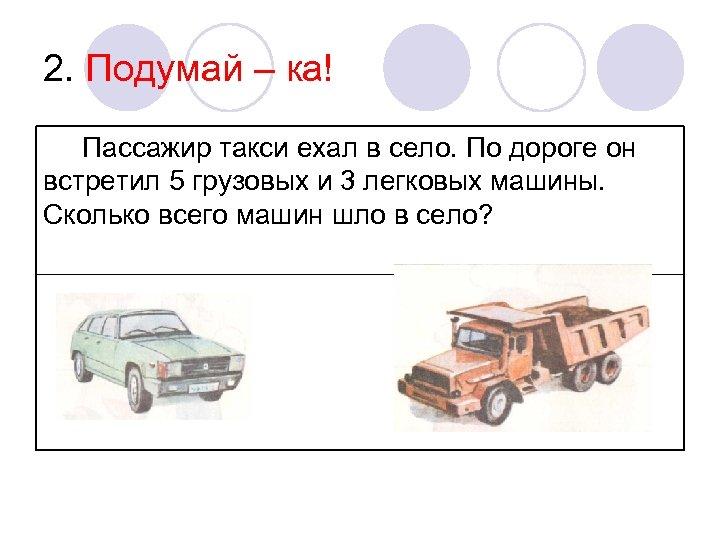 2. Подумай – ка! Пассажир такси ехал в село. По дороге он встретил 5