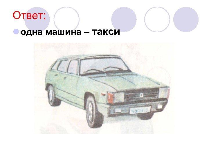 Ответ: l одна машина – такси