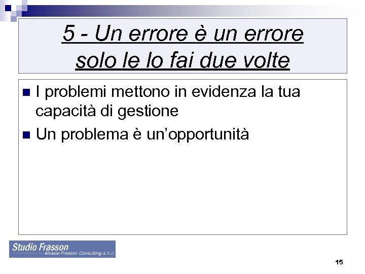 5 - Un errore è un errore solo le lo fai due volte I