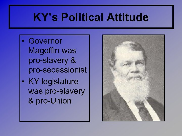 KY's Political Attitude • Governor Magoffin was pro-slavery & pro-secessionist • KY legislature was