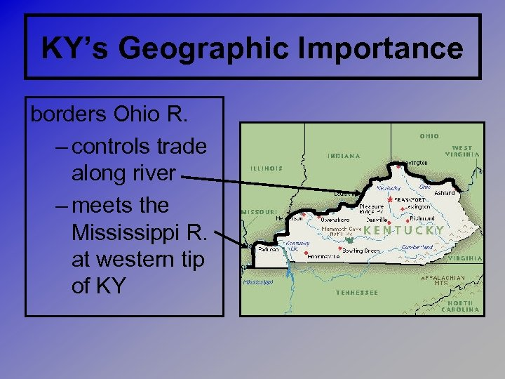 KY's Geographic Importance borders Ohio R. – controls trade along river – meets the