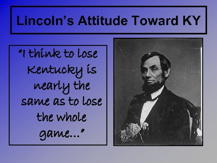 "Lincoln's Attitude Toward KY ""I think to lose Kentucky is nearly the same as"