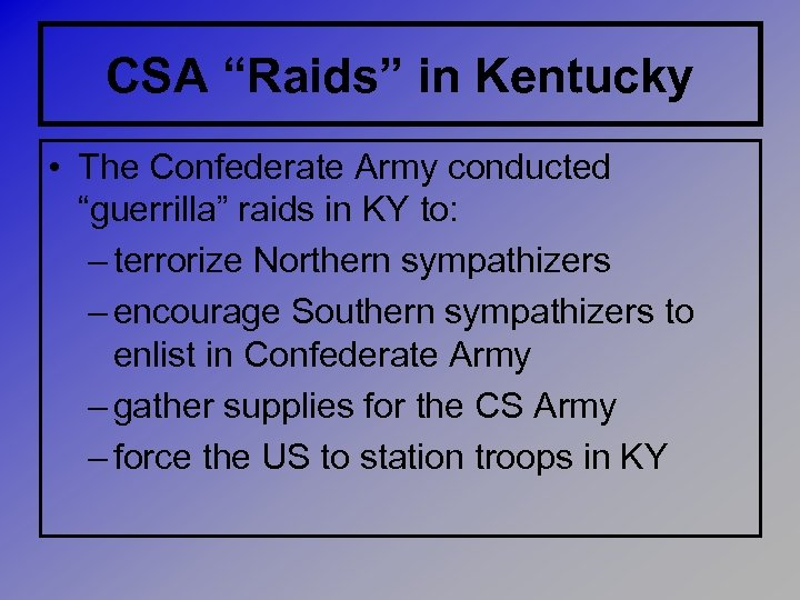 "CSA ""Raids"" in Kentucky • The Confederate Army conducted ""guerrilla"" raids in KY to:"
