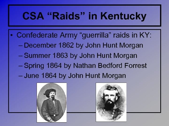 "CSA ""Raids"" in Kentucky • Confederate Army ""guerrilla"" raids in KY: – December 1862"