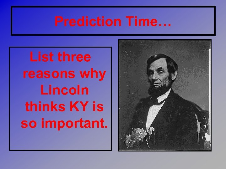Prediction Time… List three reasons why Lincoln thinks KY is so important.