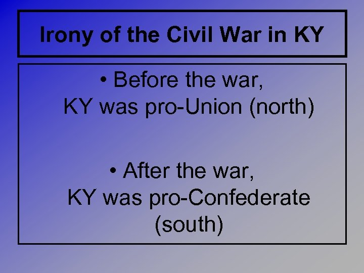 Irony of the Civil War in KY • Before the war, KY was pro-Union