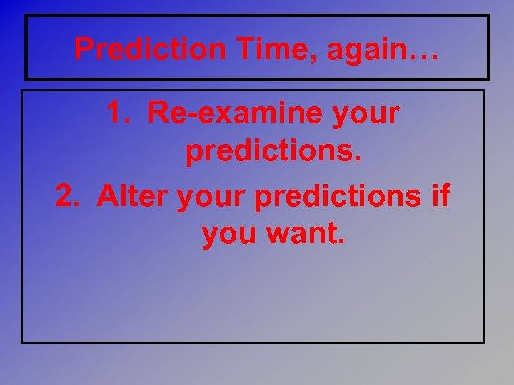 Prediction Time, again… 1. Re-examine your predictions. 2. Alter your predictions if you want.