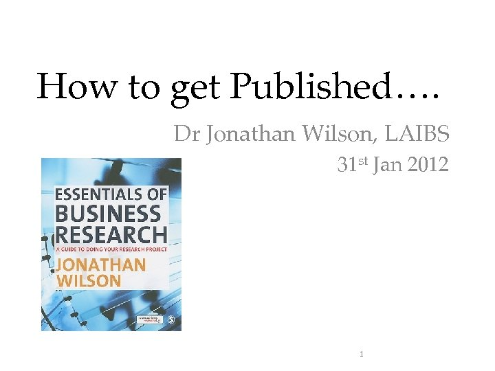 How to get Published…. Dr Jonathan Wilson, LAIBS 31 st Jan 2012 1
