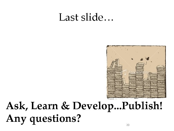 Last slide… Ask, Learn & Develop. . . Publish! Any questions? 20