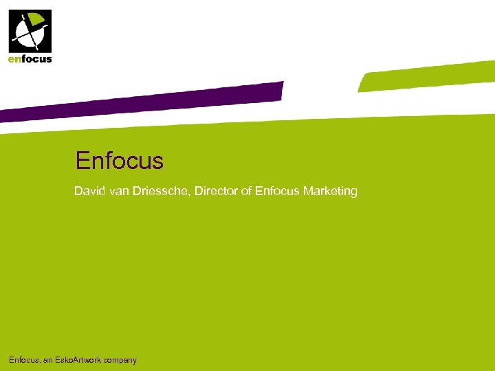 Enfocus David van Driessche, Director of Enfocus Marketing Enfocus, an Esko. Artwork company