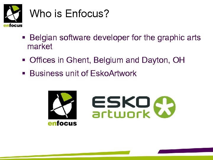 Who is Enfocus? § Belgian software developer for the graphic arts market § Offices