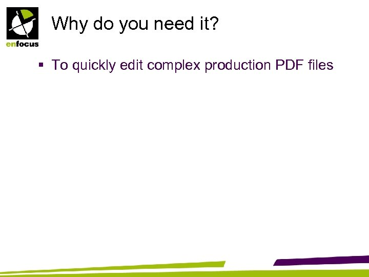 Why do you need it? § To quickly edit complex production PDF files