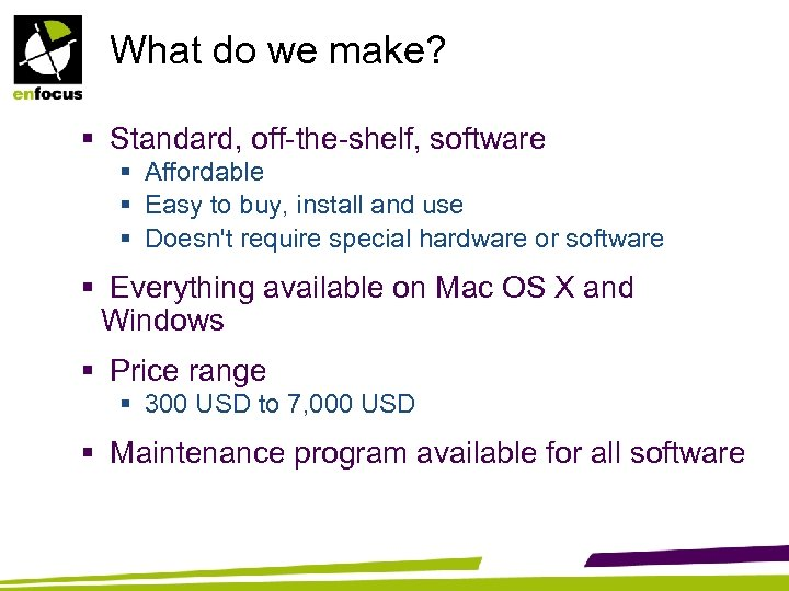 What do we make? § Standard, off-the-shelf, software § Affordable § Easy to buy,
