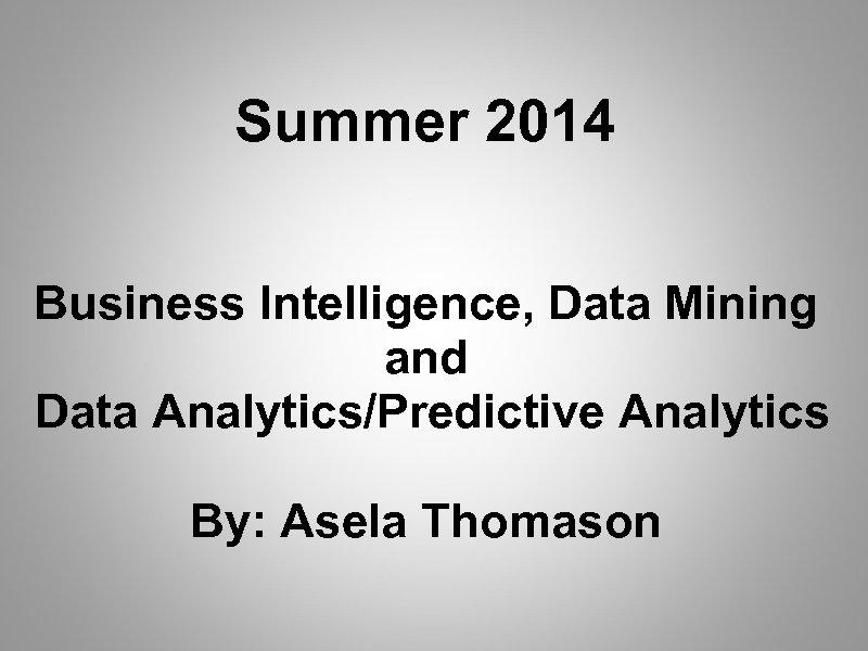 Summer 2014 Business Intelligence, Data Mining and Data Analytics/Predictive Analytics By: Asela Thomason