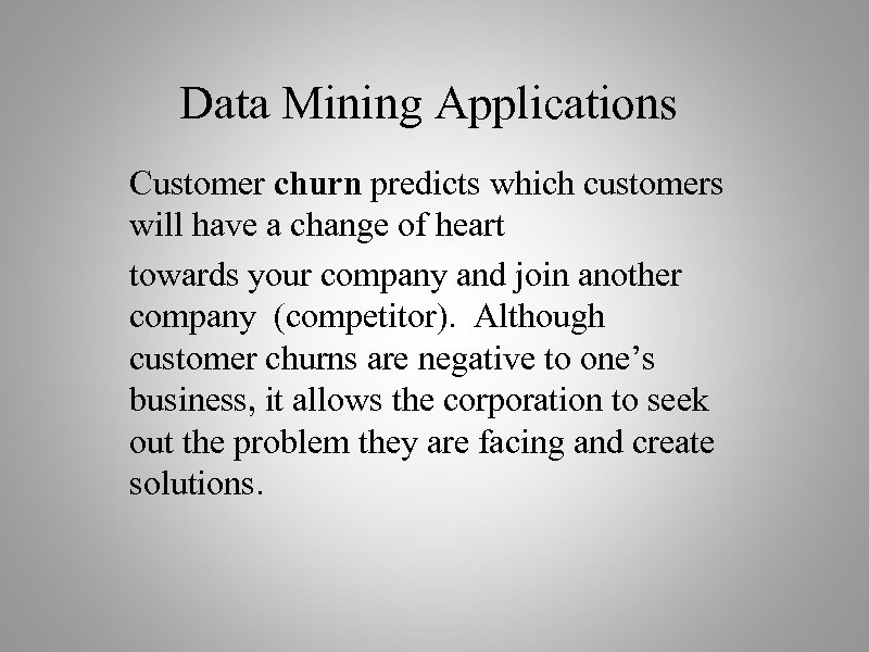 Data Mining Applications Customer churn predicts which customers will have a change of heart
