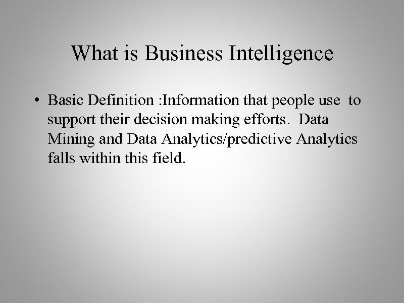 What is Business Intelligence • Basic Definition : Information that people use to support