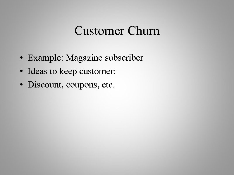 Customer Churn • Example: Magazine subscriber • Ideas to keep customer: • Discount, coupons,