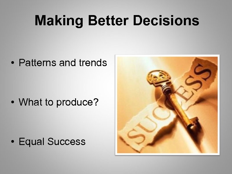 Making Better Decisions • Patterns and trends • What to produce? • Equal Success