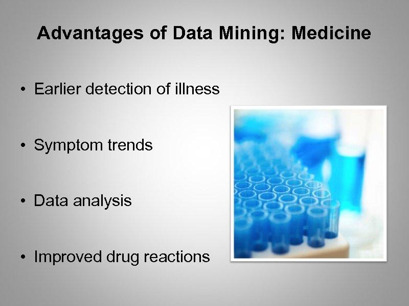 Advantages of Data Mining: Medicine • Earlier detection of illness • Symptom trends •