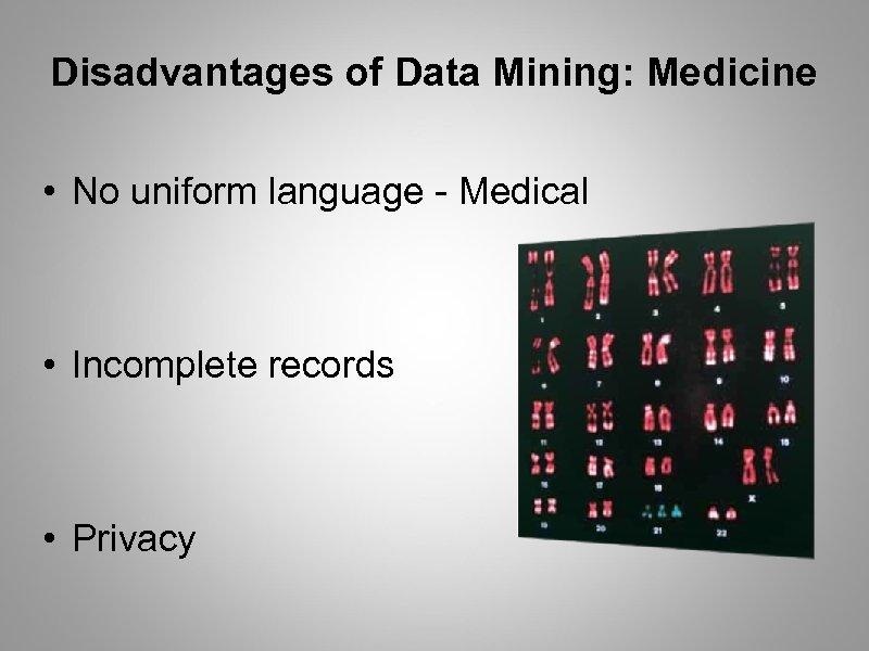 Disadvantages of Data Mining: Medicine • No uniform language - Medical • Incomplete records