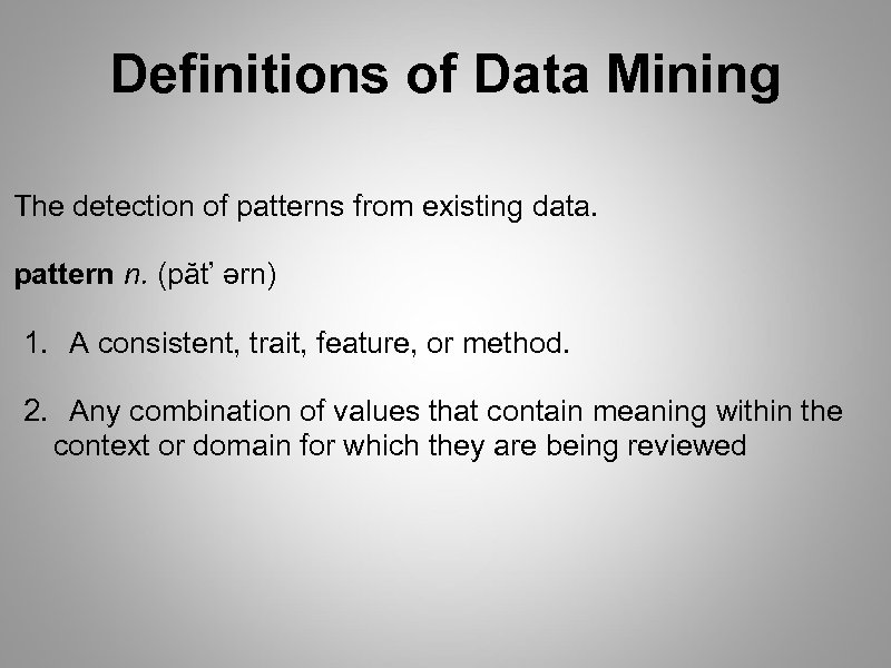 Definitions of Data Mining The detection of patterns from existing data. pattern n. (păt'