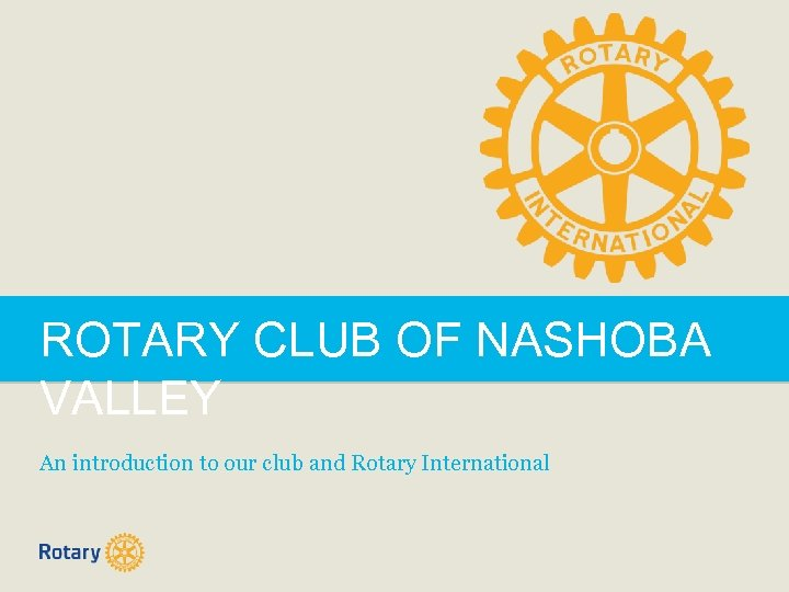 ROTARY CLUB OF NASHOBA VALLEY An introduction to our club and Rotary International