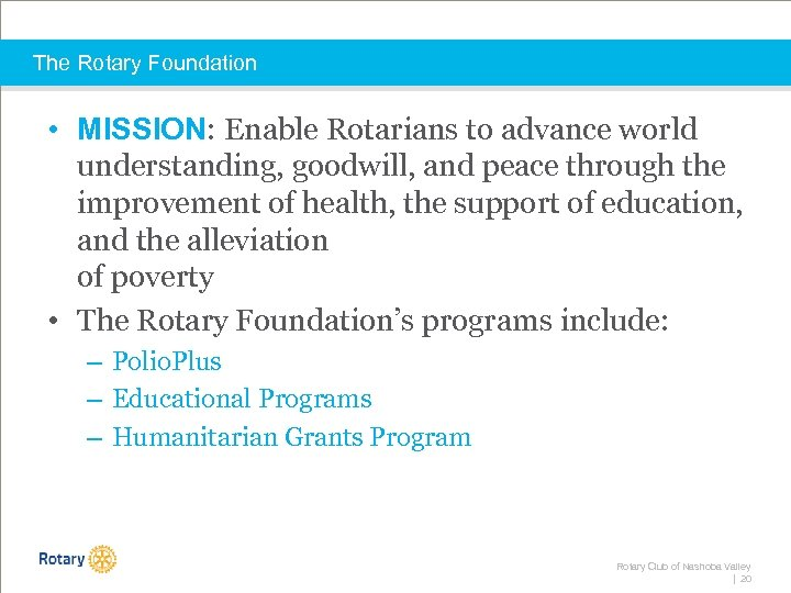 The Rotary Foundation • MISSION: Enable Rotarians to advance world understanding, goodwill, and peace