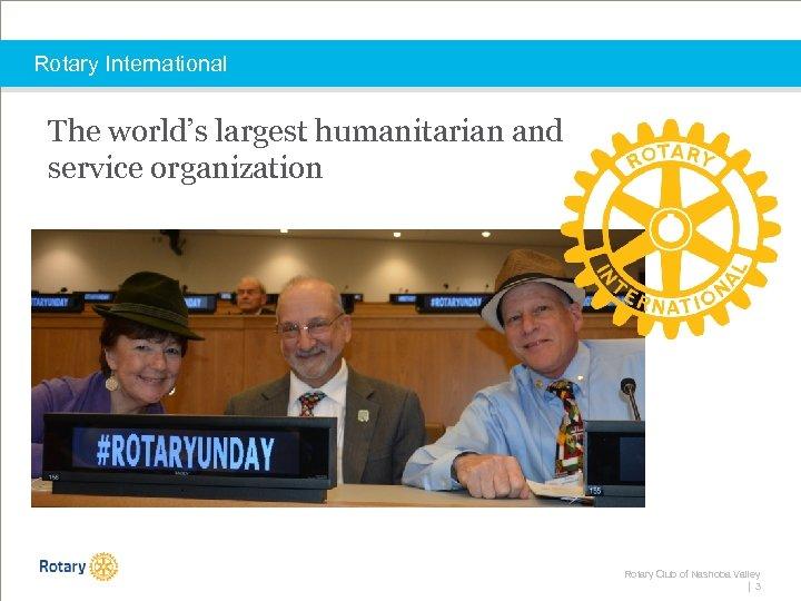 Rotary International The world's largest humanitarian and service organization Rotary Club of Nashoba Valley