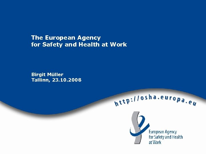 The European Agency for Safety and Health at Work Birgit Müller Tallinn, 23. 10.