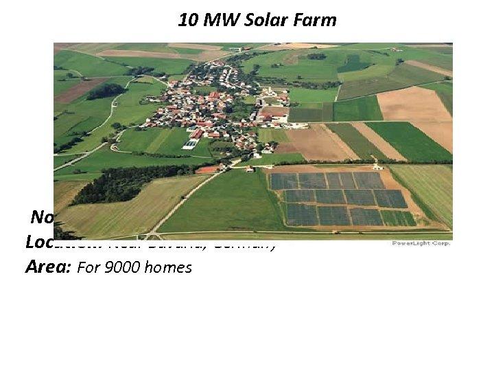 10 MW Solar Farm No. of Panels: 57, 600 Location: Near Bavaria, Germany Area: